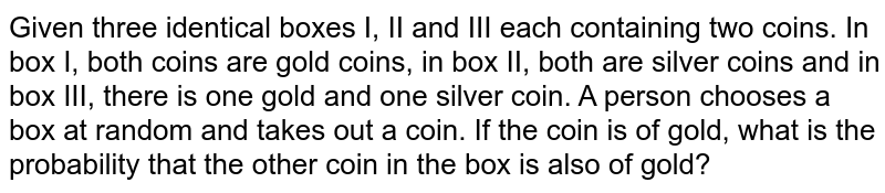 Given   three identical boxes I, II and III each containing two coins. In box I, both   coins are gold coins, in box II, both are silver coins and in box III, there   is one gold and one silver coin. A person chooses a box at random and takes   out a coin. If the coin is of gold, what is the probability that the other   coin in the box is also of gold?