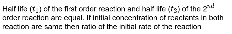 """Half life (`t_1`) of the first order reaction and half life (`t_2`) of the 2`""""""""^(nd)` order reaction are equal.  If initial concentration of reactants in both reaction are same then ratio of the initial rate of the reaction"""