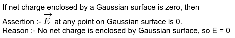 If net charge enclosed by a Gaussian surface is zero, then  <br>  Assertion :-  ` vecE `  at any point on Gaussian surface is 0. <br>  Reason :- No net charge is enclosed by Gaussian surface, so E = 0
