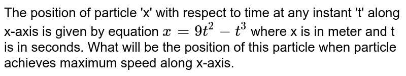 The position of particle 'x' with respect to time at any instant 't' along x-axis is given by equation `x=9t^(2) -t^(3)`  where x is in meter and t is in seconds. What will be the position of this particle when particle achieves maximum speed along x-axis.