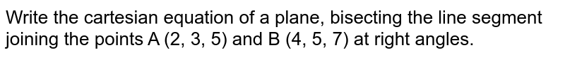 Write the cartesian equation of a plane, bisecting the   line segment joining the points A (2, 3, 5) and B (4,   5, 7) at right angles.