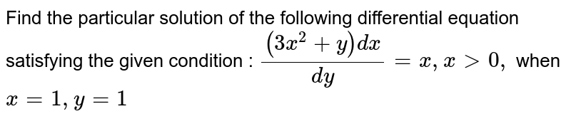 Find the particular solution of the following   differential equation satisfying the given condition : `((3x^2+y)dx)/(dy)=x ,\ x >0,` when `x=1,\ y=1`