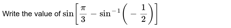Write the value of `sin[pi/3-sin^(-1)(-1/2)]`