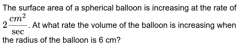 The surface area of a spherical balloon is increasing at the rate of `2 (cm^2)/sec`. At what the rate the volume of the balloon is increasing when the radius of the balloonis 6 cm?