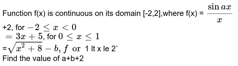 Function f(x) is continuous on its domain [-2,2],where f(x) = `(sinax)/x`+2, for `-2 le x lt0`<br> `=3x+5`, for `0 le x le 1`<br> =`sqrt(x^2+8)-b, for `1 lt x le 2`<br> Find the value of a+b+2