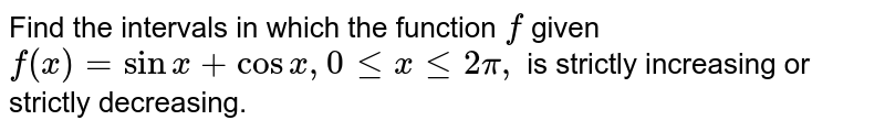Find the intervals in which the function `f` given `f(x)=\ sin x+cosx ,\ 0lt=x\ lt=2pi,\ ` is strictly increasing or strictly decreasing.
