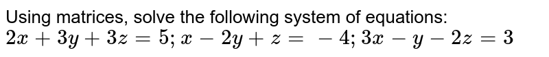 Using matrices, solve the following system of equations:  `2x+3y+3z=5; x - 2y+z=- 4; 3x- y-2z=3`