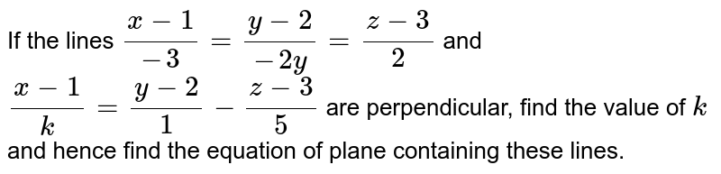 If the lines `(x-1)/(-3)=(y-2)/(-2y)=(z-3)/2`  and `(x-1)/k=(y-2)/1-(z-3)/5` are perpendicular, find the   value of `k` and hence find the equation of   plane containing these lines.