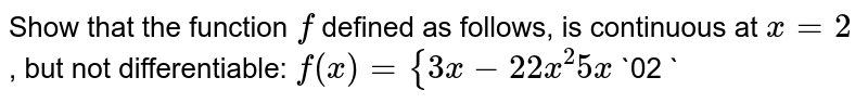Show that the function `f` defined as   follows, is continuous at `x=2` , but not differentiable: `f(x)={3x-2 2x^2 5x\ `  `0<x\ lt=1 1<xlt=2x >2\ `