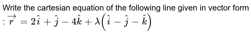 Write the cartesian   equation of the following line given in vector form :  ` vec r=2 hat i+ hat j-4 hat k+lambda\ ( hat i- hat j- hat k)`