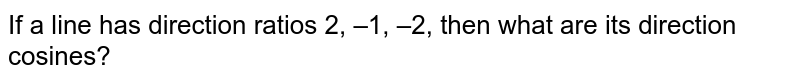 If a line has direction ratios 2, –1, –2, then   what are its direction cosines?