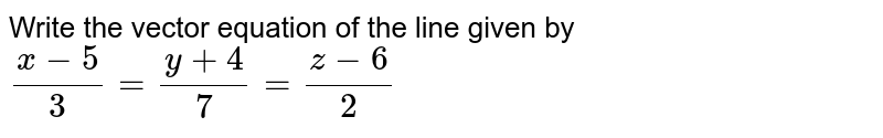 Write the vector   equation of the line given by `(x-5)/3=(y+4)/7=(z-6)/2`