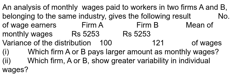An analysis of monthly   wages paid to workers in two firms A and B, belonging to the same   industry, gives the following result  No. of wage   earners  Firm A  Firm B   Mean of monthly   wages Rs 5253 Rs 5253   Variance of the   distribution 100 121  of wages  (i) Which firm A or B   pays larger amount as monthly wages? (ii) Which firm, A or   B, show greater variability in individual wages?