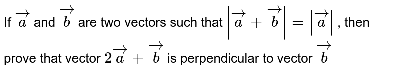 If ` vec a` and ` vec b` are two vectors such that `| vec a+ vec b|=| vec a|` , then prove that vector `2 vec a+ vec b` is perpendicular to vector ` vec b`