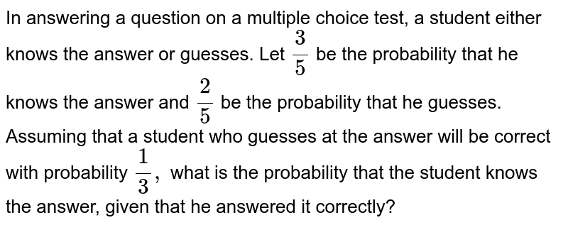 In answering a question on a   multiple choice test, a student either knows the answer or guesses. Let `3/5\ ` be the probability that he knows the answer   and `2/5` be the probability that he guesses. Assuming that a student who   guesses at the answer will be correct with probability `1/3,` what is the probability that the student   knows the answer, given that he answered it correctly?