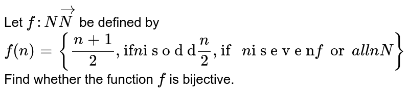 """Let `f: NvecN` be defined   by `f(n)={(n+1)/2,\ """"if""""\ n\ """"i s\ o d d""""n/2,\ \ """"if\ """"n\ """"i s\ e v e n""""\ \ for\ a l l\ n\ \ N}`  Find whether the function `f` is   bijective."""