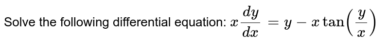 Solve the following differential equation: `x(dy)/(dx)=y-xtan(y/x)`