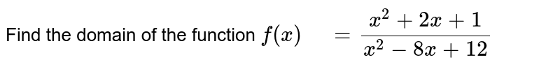 """Find the domain of the function   `f(x)"""" """"=(x^2+2x+1)/(x^2-8x+12)`"""