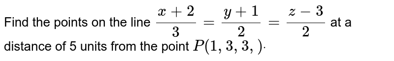 Find the points on the line `(x+2)/3=(y+1)/2=(z-3)/2\ ` at a   distance of 5 units from the point `P(1,3,3,)dot`