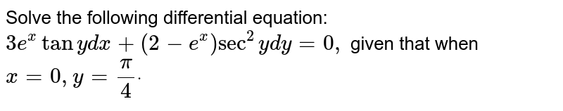 Solve the following differential equation: `3e^xtany\ dx+(2-e^x)sec^2y\ dy=0,` given that when `x=0,\ y=pi/4dot`