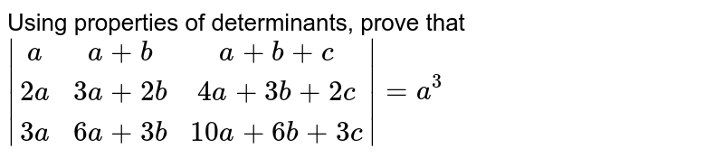 Using properties of  determinants, prove that  `|[a, a+b, a+b+c],[2a,3a+2b,4a+3b+2c],[3a,6a+3b,10a+6b+3c]|=a^3`