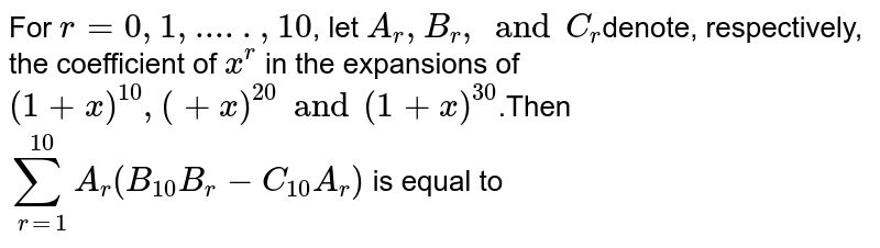 For  `r= 0, 1,.....,10`, let  `A_r,B_r, and C_r`denote, respectively, the coefficient of   `x^r` in the expansions of  `(1 +x)^10,(+x)^20 and (1+ x)^30`.Then `sum_(r=1)^10 A_r(B_10B_r-C_10A_r)` is equal to