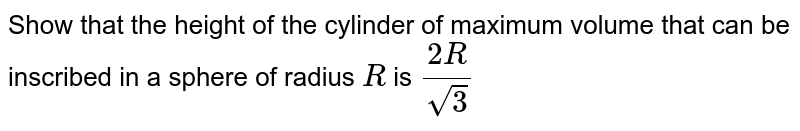 Show that the height of the cylinder of maximum volume   that can be inscribed in a sphere of radius `R` is   `(2R)/(sqrt(3))`