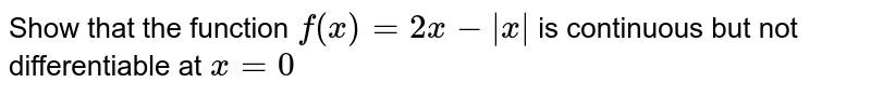 Show that the function `f(x)=2x-|x|` is continuous but not   differentiable at `x=0`