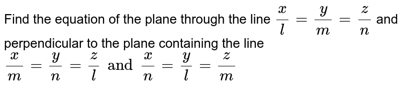 Find the equation of the plane through the line  `x/l=y/m=z/n` and perpendicular to the plane containing the line  `x/m=y/n=z/l and x/n=y/l=z/m`