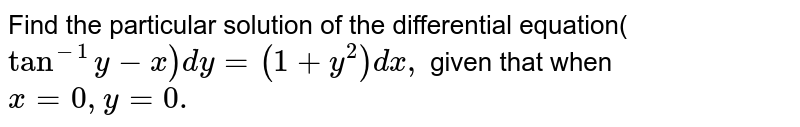 Find the particular solution of the differential equation(`tan^(-1)y-x)dy=(1+y^2)dx ,` given that   when `x=0,\ y=0.`