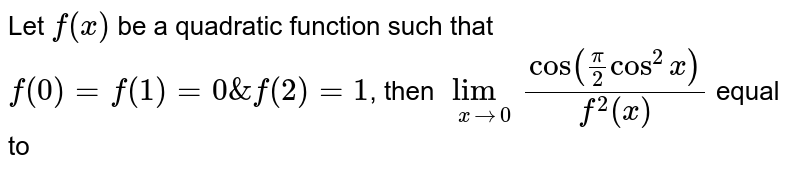 Let  `f(x)` be a quadratic function such that  `f(0) = f(1) =0 & f(2) = 1`, then `lim_(x->0)cos(pi/2cos^2x)/(f^2(x))` equal to