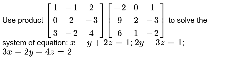 Use product `[[1,-1, 2],[ 0, 2,-3],[ 3,-2, 4]] [[-2, 0, 1],[ 9, 2,-3],[ 6, 1,-2]]` to solve the system of equation:   `x-y+2z=1`; `2y-3z=1`; `3x-2y+4z=2`