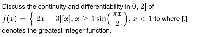Discuss the continuity and differentiability  in `0,2]` of  `f(x)={|2x-3|[x], xgeq1sin((pix)/2), x<1` to where [.] denotes the greatest integer function.