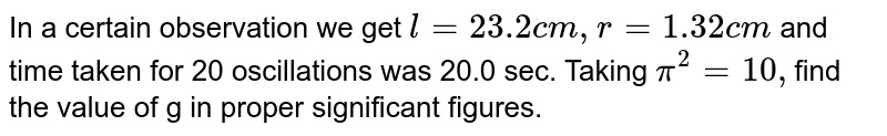 In a certain observation we get `l =23.2 cm,r=1.32cm` and time taken for 20 oscillations was 20.0 sec. Taking `pi^2=10,`find the value of g in proper significant figures.