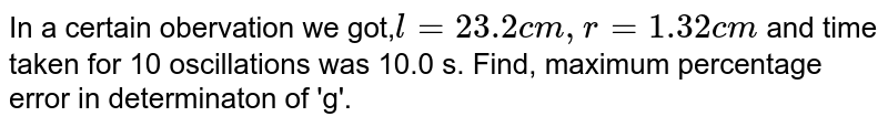 In a certain obervation we got,`l = 23.2cm,r =1.32cm` and time taken for 10 oscillations was 10.0 s. Find, maximum percentage error in determinaton of 'g'.