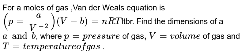 For a moles of gas ,Van der Weals  equation is `(p = (a)/(V^(-2))) (V - b) = nRT`ltbr. Find the dimensions of a `a and b `, where `p = pressure` of gas` ,V = volume` of gas and` T = temperature of gas` .