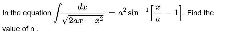 In the equation  ` int (dx)/sqrt(2ax - x^(2) ) = a^(2)  sin ^(-1) [(x)/(a) - 1]`. Find the value of n .