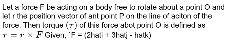 Let a force F be acting on a body free to rotate about a point O and let r the position vector of ant point P on the line of aciton of the force. Then torque `(tau)` of this force abot point O is defined as ` tau = rxxF` Given, `F = (2hati + 3hatj - hatk)N and r = (hati- hatj+6hatk)m` Find the torque of this force.