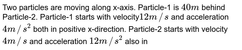 Two particles are moving along x-axis. Particle-1 is `40 m` behind Particle-2. Particle-1 starts with velocity`12 m//s` and acceleration `4 m//s^2` both in positive x-direction. Particle-2 starts with velocity `4 m//s` and acceleration `12 m//s^2` also in positive x-direction. Find <br> (a) the time when distance between them is minimum. <br> (b) the minimum distacne between them.