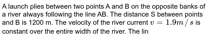 """A launch plies between two points A and B on the opposite banks of a river always following the line AB. The distance S between points and B is 1200 m. The velocity of the river current `v= 1.9 m//s` is constant over the entire width of the river. The line AB makes an angle `alpha= 60^@` with the direction of the current. With what velocity u and at what angle beta to the line AB should the launch move to cover the distance AB and back in a time `t= 5 min`? The angle beta remains the same during the passage from A to B and from B to A. <br> <img src=""""https://d10lpgp6xz60nq.cloudfront.net/physics_images/DCP_V01_CH6_E01_184_Q01.png"""" width=""""80%"""">"""