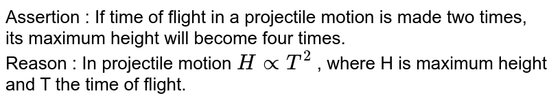 Assertion : If time of flight in a projectile motion is made two times, its maximum height will become four times. <br> Reason : In projectile motion `H prop T^2` , where H is maximum height and T the time of flight.
