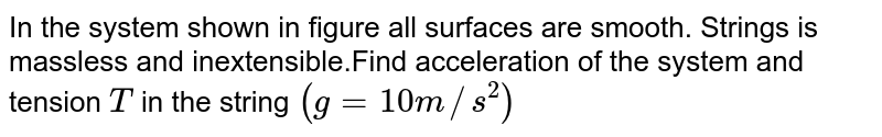 """In the system shown in figure all surfaces are smooth. Strings  is massless and inextensible.Find  acceleration of the  system and  tension `T` in the string `(g=10m//s^(2))` <br> <img src=""""https://d10lpgp6xz60nq.cloudfront.net/physics_images/DCP_V01_C08_S01_016_Q01.png"""" width=""""80%"""">"""