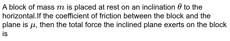A block of mass `m` is placed at rest on an inclination `theta` to the horizontal.If the coefficient of friction between the block and the plane is `mu`, then the total force the inclined plane exerts on the block is