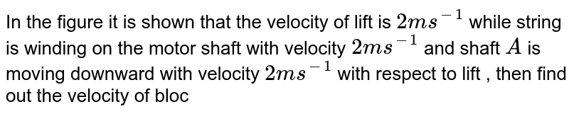 """In the figure it is shown that the velocity of lift is `2 m s^(-1)` while string is winding on the motor shaft with velocity `2 m s^(-1)` and shaft `A` is moving downward with velocity `2 m s^(-1)` with respect to lift , then find out the velocity of block `B`  <br> <img src=""""https://d10lpgp6xz60nq.cloudfront.net/physics_images/DCP_V01_C08_E01_141_Q01.png"""" width=""""80%"""">"""