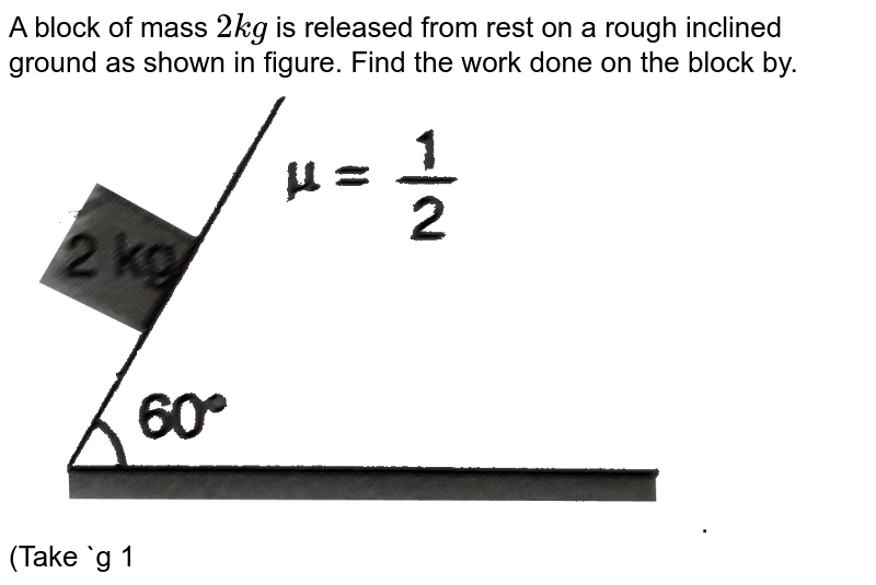 """A block of mass `2 kg` is released from rest on a rough inclined ground as  shown in figure. Find the work done on the block by. <br> <img src=""""https://d10lpgp6xz60nq.cloudfront.net/physics_images/DCP_V01_C09_E01_096_Q01.png"""" width=""""80%"""">. <br> (Take `g 10 m//s^(2)`)."""