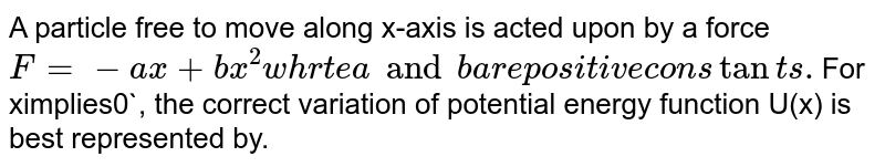 A particle free to move along x-axis is acted upon by a force  `F=-ax+bx^(2) whrte a and b are positive constants. `For ximplies0`, the correct variation of potential energy function U(x) is best represented by.