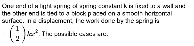 One end of a light spring of spring constant k is fixed to a wall and the other end is tied to a block placed on a smooth horizontal surface. In a displacment, the work done by the spring is `+(1/2)kx^(2)`. The possible cases are.