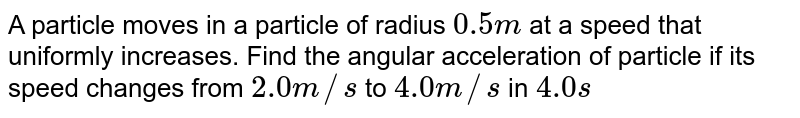 A particle moves in a particle of radius `0.5 m` at a speed that uniformly increases. Find the angular acceleration of particle if its speed changes from `2.0m//s` to `4.0 m//s` in `4.0s`