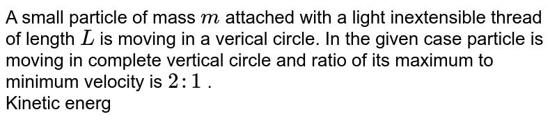 """A small particle of mass `m` attached with a light inextensible thread of length `L` is moving in a verical circle. In the given case particle is moving in complete vertical circle and ratio of its maximum to minimum velocity is `2:1` . <br> Kinetic energy of the particle at the lower most position is <br> <img src=""""https://d10lpgp6xz60nq.cloudfront.net/physics_images/DCP_V01_C10_E01_083_Q01.png"""" width=""""80%"""">"""