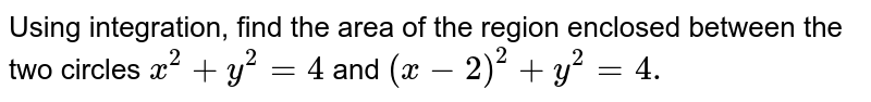 Using integration, find the area of the region   enclosed between the two circles `x^2+y^2=4` and `(x-2)^2+y^2=4.`